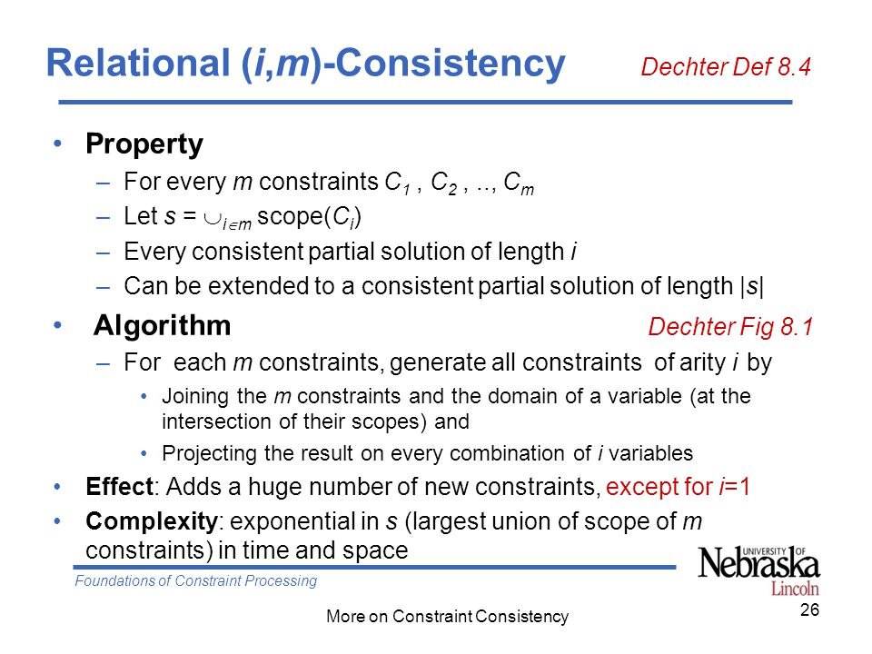 Foundations of Constraint Processing More on Constraint Consistency Relational (i,m)-Consistency Dechter Def 8.4 Property –For every m constraints C 1, C 2,.., C m –Let s =  i  m scope(C i ) –Every consistent partial solution of length i –Can be extended to a consistent partial solution of length |s| Algorithm Dechter Fig 8.1 –For each m constraints, generate all constraints of arity i by Joining the m constraints and the domain of a variable (at the intersection of their scopes) and Projecting the result on every combination of i variables Effect: Adds a huge number of new constraints, except for i=1 Complexity: exponential in s (largest union of scope of m constraints) in time and space 26