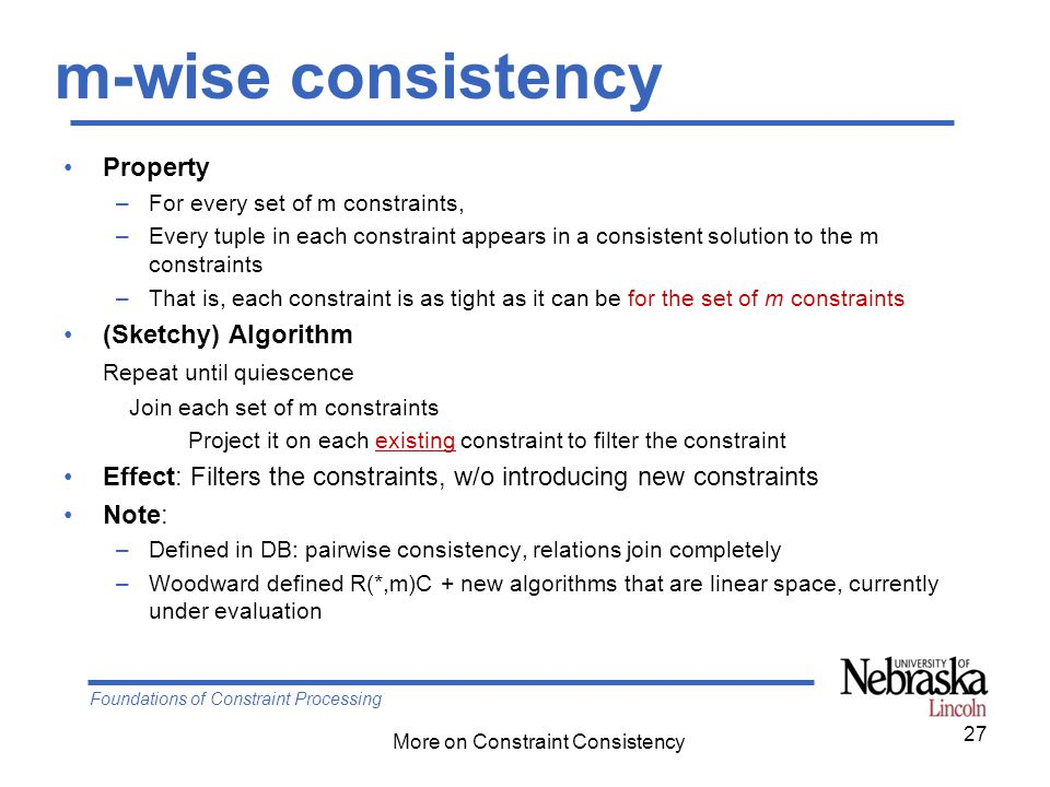 Foundations of Constraint Processing More on Constraint Consistency m-wise consistency Property –For every set of m constraints, –Every tuple in each constraint appears in a consistent solution to the m constraints –That is, each constraint is as tight as it can be for the set of m constraints (Sketchy) Algorithm Repeat until quiescence Join each set of m constraints Project it on each existing constraint to filter the constraint Effect: Filters the constraints, w/o introducing new constraints Note: –Defined in DB: pairwise consistency, relations join completely –Woodward defined R(*,m)C + new algorithms that are linear space, currently under evaluation 27