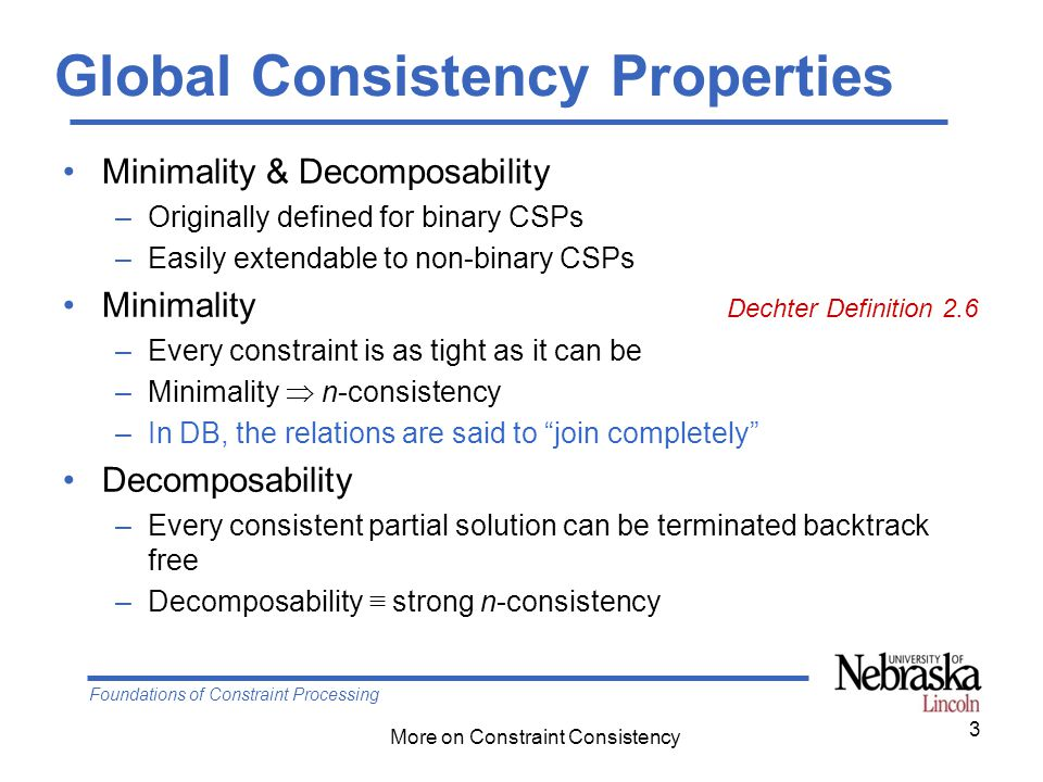 Foundations of Constraint Processing More on Constraint Consistency Global Consistency Properties Minimality & Decomposability –Originally defined for binary CSPs –Easily extendable to non-binary CSPs Minimality Dechter Definition 2.6 –Every constraint is as tight as it can be –Minimality  n-consistency –In DB, the relations are said to join completely Decomposability –Every consistent partial solution can be terminated backtrack free –Decomposability ≡ strong n-consistency 3