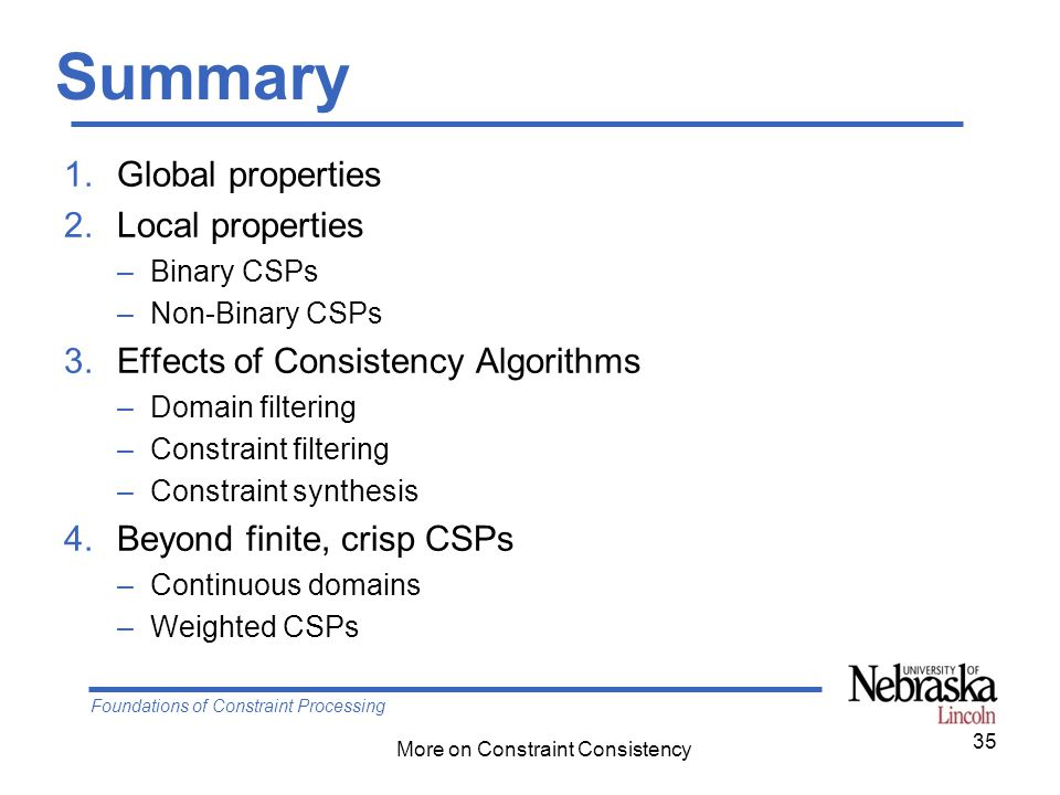 Foundations of Constraint Processing More on Constraint Consistency Summary 1.Global properties 2.Local properties –Binary CSPs –Non-Binary CSPs 3.Eff