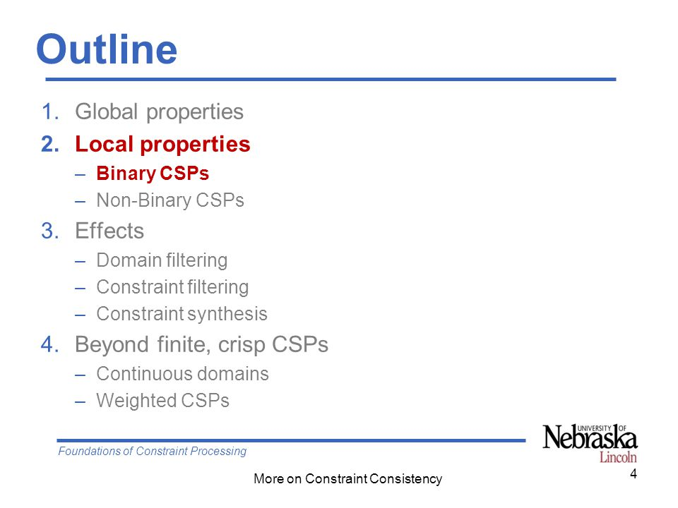 Foundations of Constraint Processing More on Constraint Consistency Outline 1.Global properties 2.Local properties –Binary CSPs –Non-Binary CSPs 3.Eff