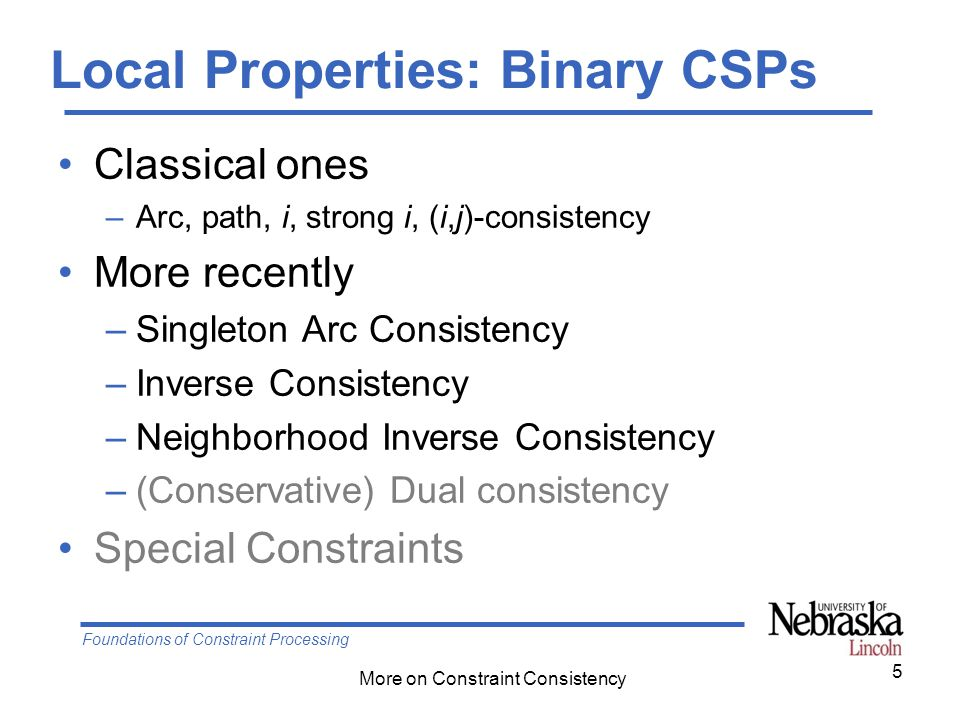 Foundations of Constraint Processing More on Constraint Consistency Local Properties: Binary CSPs Classical ones –Arc, path, i, strong i, (i,j)-consis