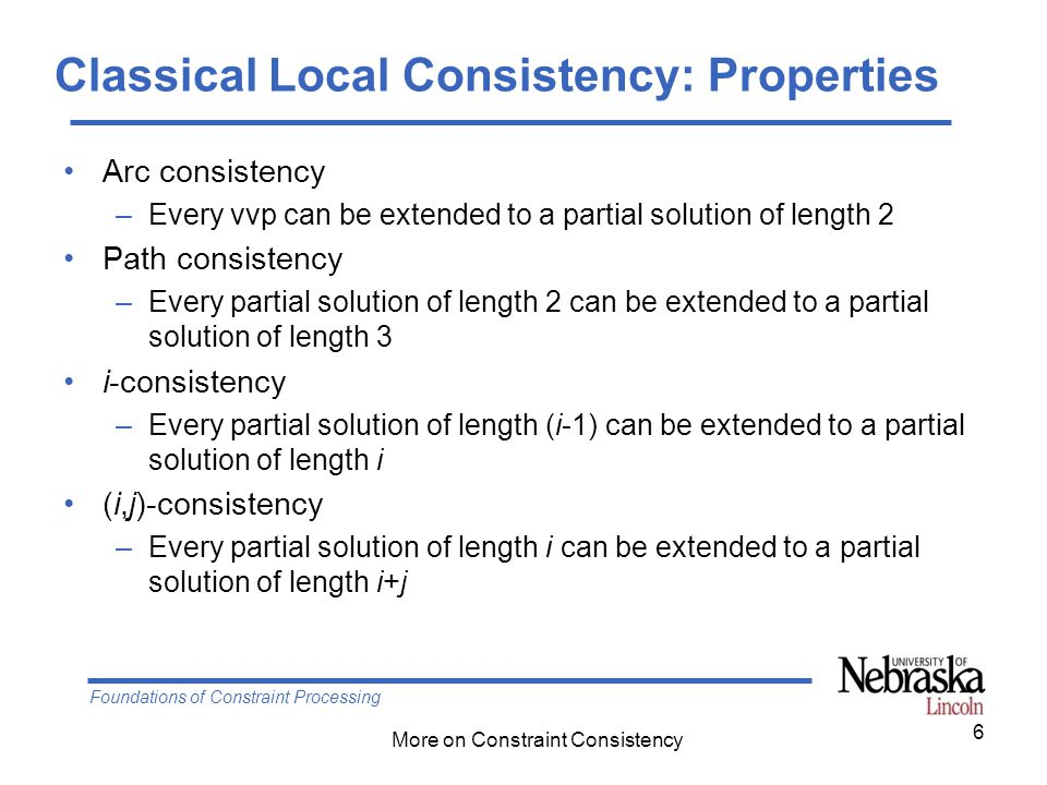 Foundations of Constraint Processing More on Constraint Consistency Classical Local Consistency: Properties Arc consistency –Every vvp can be extended to a partial solution of length 2 Path consistency –Every partial solution of length 2 can be extended to a partial solution of length 3 i-consistency –Every partial solution of length (i-1) can be extended to a partial solution of length i (i,j)-consistency –Every partial solution of length i can be extended to a partial solution of length i+j 6