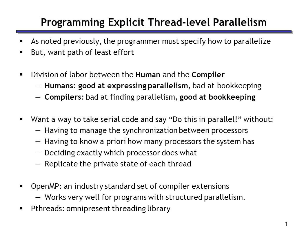 1 Programming Explicit Thread-level Parallelism  As noted previously, the programmer must specify how to parallelize  But, want path of least effort  Division of labor between the Human and the Compiler —Humans: good at expressing parallelism, bad at bookkeeping —Compilers: bad at finding parallelism, good at bookkeeping  Want a way to take serial code and say Do this in parallel! without: —Having to manage the synchronization between processors —Having to know a priori how many processors the system has —Deciding exactly which processor does what —Replicate the private state of each thread  OpenMP: an industry standard set of compiler extensions —Works very well for programs with structured parallelism.