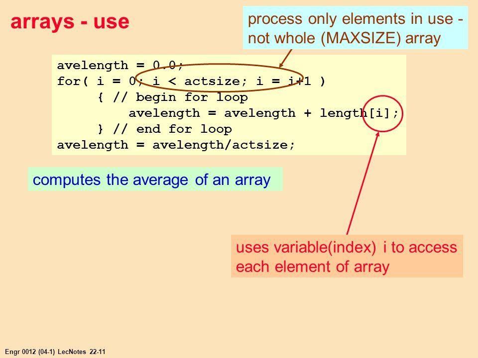 Engr 0012 (04-1) LecNotes 22-11 arrays - use avelength = 0.0; for( i = 0; i < actsize; i = i+1 ) { // begin for loop avelength = avelength + length[i]; } // end for loop avelength = avelength/actsize; computes the average of an array process only elements in use - not whole (MAXSIZE) array uses variable(index) i to access each element of array