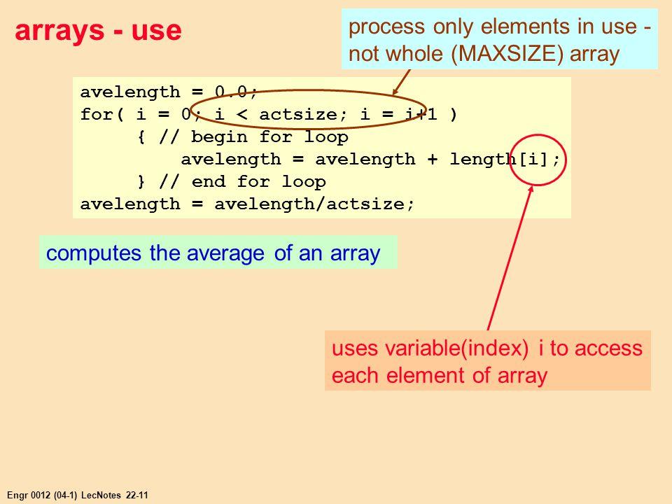 Engr 0012 (04-1) LecNotes 22-11 arrays - use avelength = 0.0; for( i = 0; i < actsize; i = i+1 ) { // begin for loop avelength = avelength + length[i]