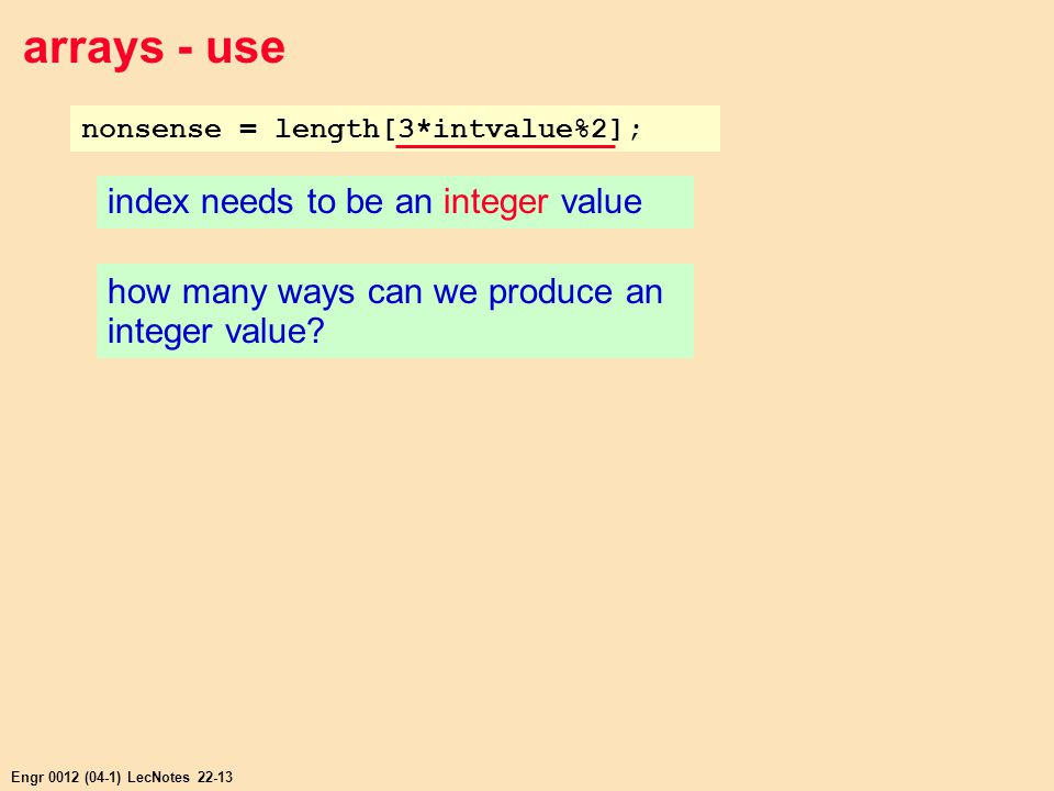Engr 0012 (04-1) LecNotes 22-13 arrays - use nonsense = length[3*intvalue%2]; index needs to be an integer value how many ways can we produce an integer value