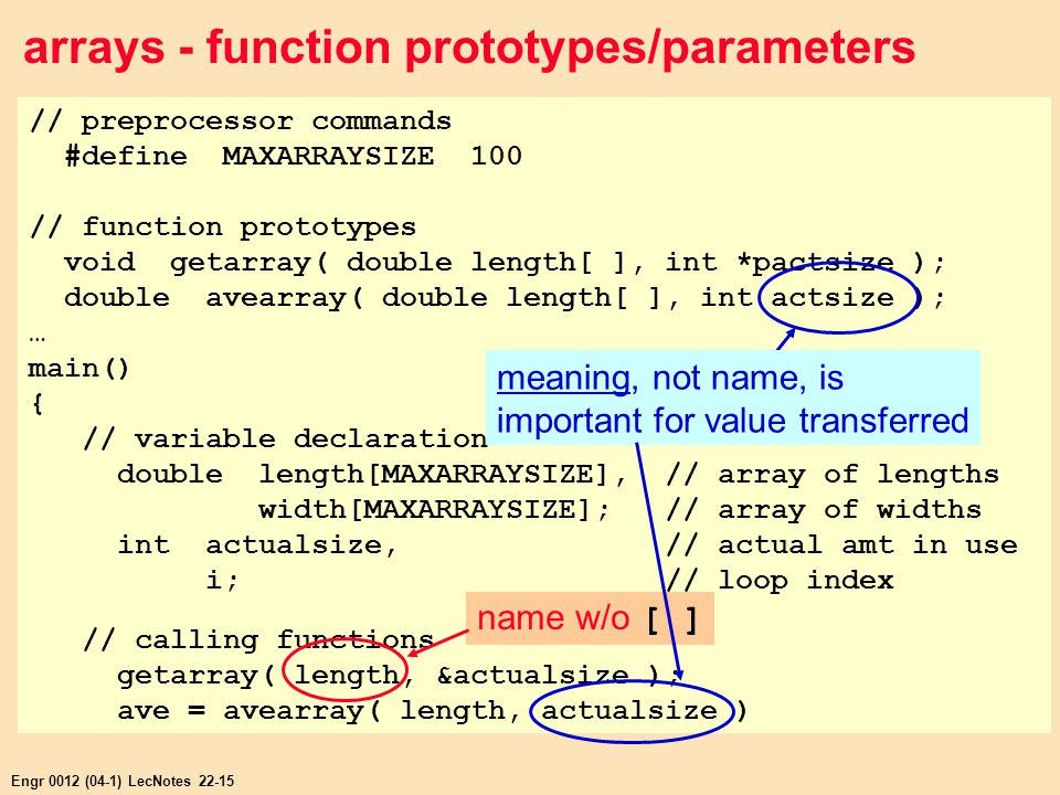 Engr 0012 (04-1) LecNotes 22-15 arrays - function prototypes/parameters // preprocessor commands #define MAXARRAYSIZE 100 // function prototypes void getarray( double length[ ], int *pactsize ); double avearray( double length[ ], int actsize ); … main() { // variable declaration double length[MAXARRAYSIZE], // array of lengths width[MAXARRAYSIZE]; // array of widths int actualsize, // actual amt in use i; // loop index // calling functions getarray( length, &actualsize ); ave = avearray( length, actualsize ) name w/o [ ] meaning, not name, is important for value transferred