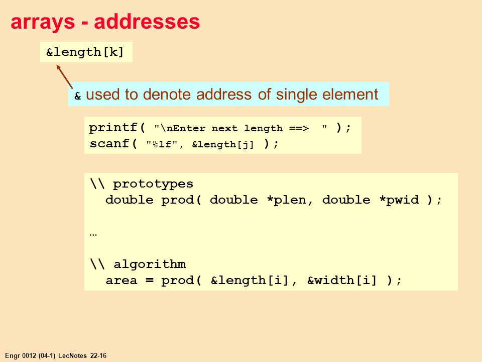 Engr 0012 (04-1) LecNotes 22-16 arrays - addresses &length[k] & used to denote address of single element printf( \nEnter next length ==> ); scanf( %lf , &length[j] ); \\ prototypes double prod( double *plen, double *pwid ); … \\ algorithm area = prod( &length[i], &width[i] );