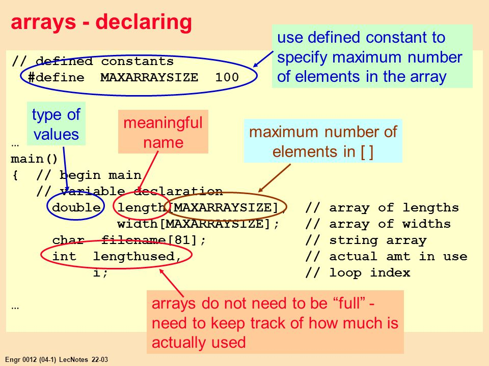 Engr 0012 (04-1) LecNotes 22-03 arrays - declaring // defined constants #define MAXARRAYSIZE 100 … main() { // begin main // variable declaration double length[MAXARRAYSIZE], // array of lengths width[MAXARRAYSIZE]; // array of widths char filename[81]; // string array int lengthused, // actual amt in use i; // loop index … use defined constant to specify maximum number of elements in the array type of values meaningful name maximum number of elements in [ ] arrays do not need to be full - need to keep track of how much is actually used