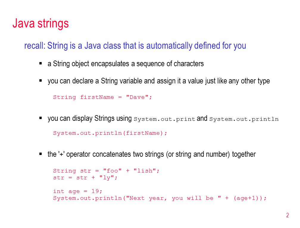2 Java strings recall: String is a Java class that is automatically defined for you  a String object encapsulates a sequence of characters  you can declare a String variable and assign it a value just like any other type String firstName = Dave ;  you can display Strings using System.out.print and System.out.println System.out.println(firstName);  the + operator concatenates two strings (or string and number) together String str = foo + lish ; str = str + ly ; int age = 19; System.out.println( Next year, you will be + (age+1));