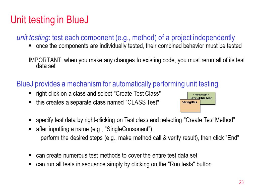 23 Unit testing in BlueJ unit testing : test each component (e.g., method) of a project independently  once the components are individually tested, their combined behavior must be tested IMPORTANT: when you make any changes to existing code, you must rerun all of its test data set BlueJ provides a mechanism for automatically performing unit testing  right-click on a class and select Create Test Class  this creates a separate class named CLASS Test  specify test data by right-clicking on Test class and selecting Create Test Method  after inputting a name (e.g., SingleConsonant ), perform the desired steps (e.g., make method call & verify result), then click End  can create numerous test methods to cover the entire test data set  can run all tests in sequence simply by clicking on the Run tests button