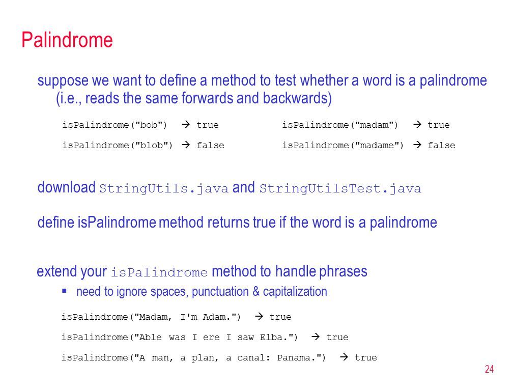24 Palindrome suppose we want to define a method to test whether a word is a palindrome (i.e., reads the same forwards and backwards) isPalindrome( bob )  trueisPalindrome( madam )  true isPalindrome( blob )  falseisPalindrome( madame )  false download StringUtils.java and StringUtilsTest.java define isPalindrome method returns true if the word is a palindrome extend your isPalindrome method to handle phrases  need to ignore spaces, punctuation & capitalization isPalindrome( Madam, I m Adam. )  true isPalindrome( Able was I ere I saw Elba. )  true isPalindrome( A man, a plan, a canal: Panama. )  true