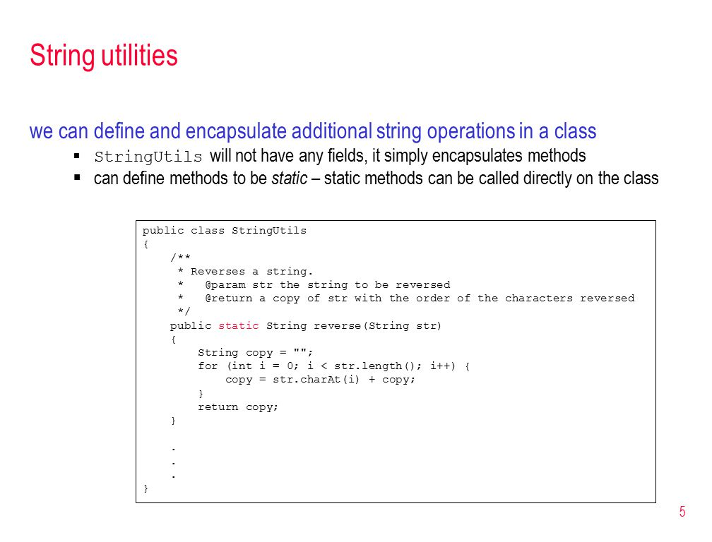 5 String utilities we can define and encapsulate additional string operations in a class  StringUtils will not have any fields, it simply encapsulates methods  can define methods to be static – static methods can be called directly on the class public class StringUtils { /** * Reverses a string.