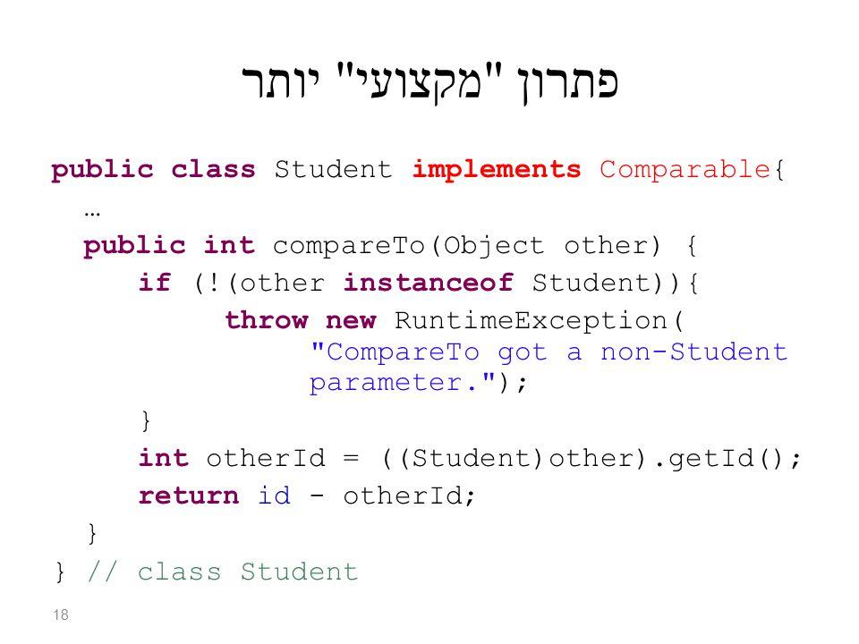 פתרון מקצועי יותר public class Student implements Comparable{ … public int compareTo(Object other) { if (!(other instanceof Student)){ throw new RuntimeException( CompareTo got a non-Student parameter. ); } int otherId = ((Student)other).getId(); return id - otherId; } } // class Student 18