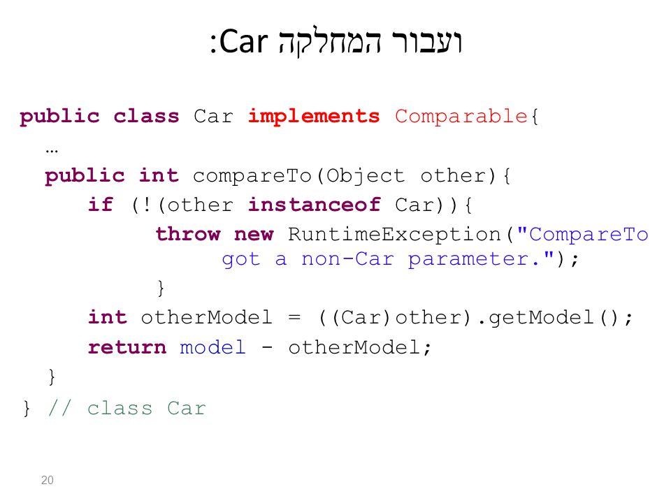 ועבור המחלקה Car: public class Car implements Comparable{ … public int compareTo(Object other){ if (!(other instanceof Car)){ throw new RuntimeException( CompareTo got a non-Car parameter. ); } int otherModel = ((Car)other).getModel(); return model - otherModel; } } // class Car 20