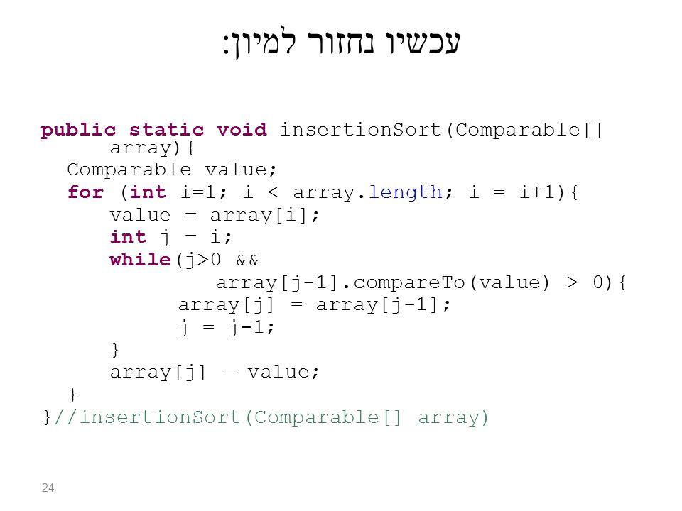 עכשיו נחזור למיון : public static void insertionSort(Comparable[] array){ Comparable value; for (int i=1; i < array.length; i = i+1){ value = array[i]; int j = i; while(j>0 && array[j-1].compareTo(value) > 0){ array[j] = array[j-1]; j = j-1; } array[j] = value; } }//insertionSort(Comparable[] array) 24