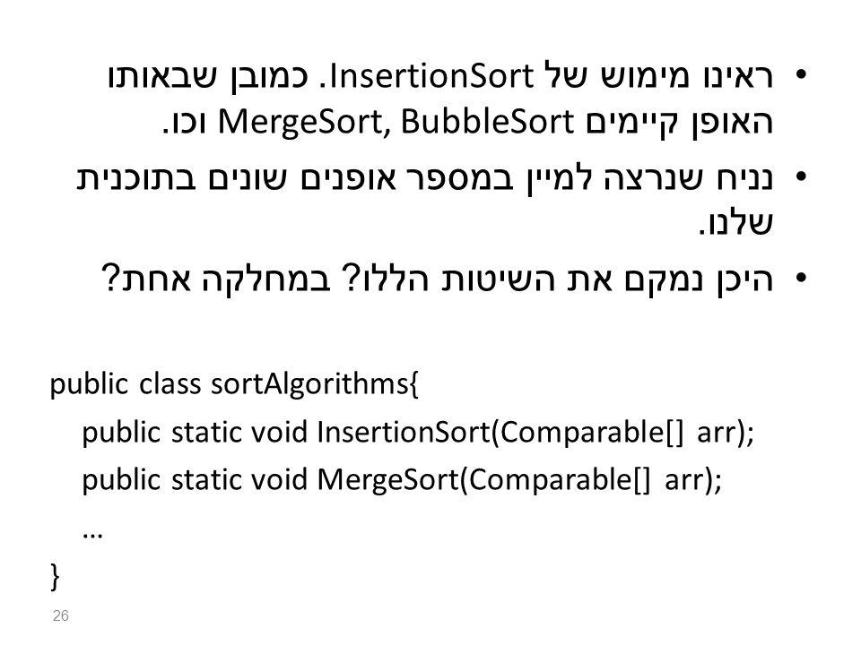 ראינו מימוש של InsertionSort. כמובן שבאותו האופן קיימים MergeSort, BubbleSort וכו.