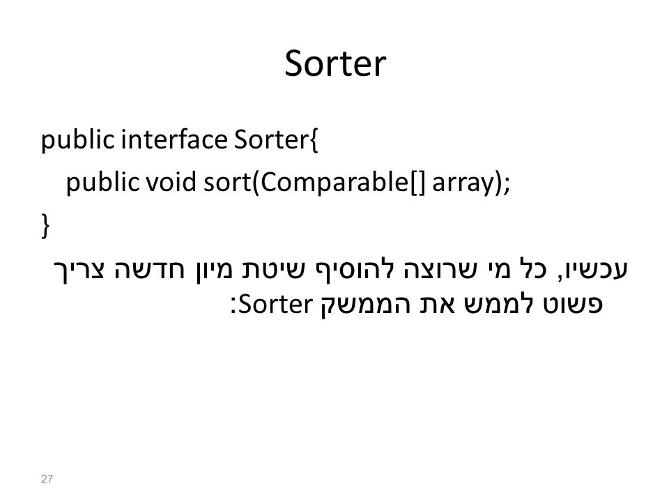 Sorter public interface Sorter{ public void sort(Comparable[] array); } עכשיו, כל מי שרוצה להוסיף שיטת מיון חדשה צריך פשוט לממש את הממשק Sorter: 27