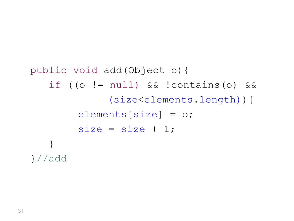 public void add(Object o){ if ((o != null) && !contains(o) && (size<elements.length)){ elements[size] = o; size = size + 1; } }//add 31