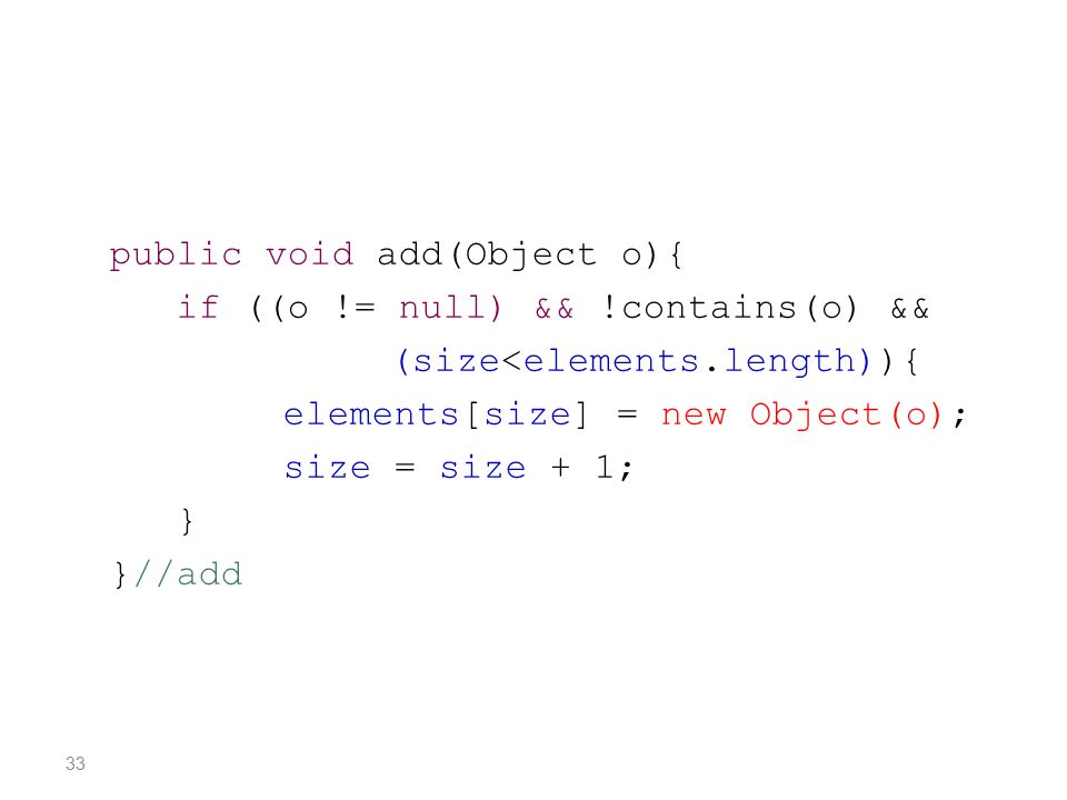 public void add(Object o){ if ((o != null) && !contains(o) && (size<elements.length)){ elements[size] = new Object(o); size = size + 1; } }//add 33
