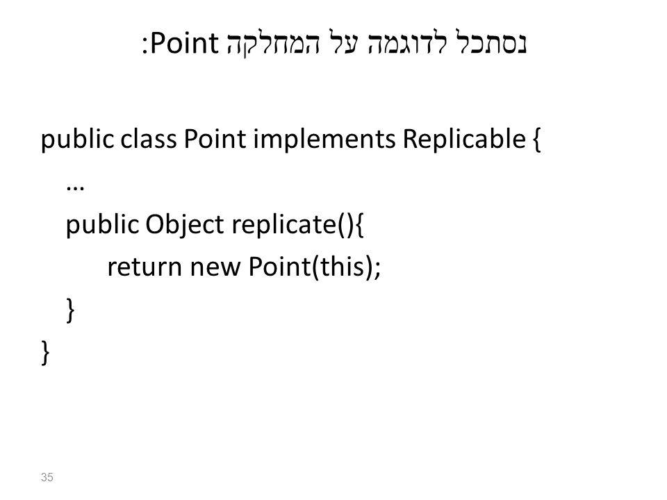 נסתכל לדוגמה על המחלקה Point: public class Point implements Replicable { … public Object replicate(){ return new Point(this); } } 35