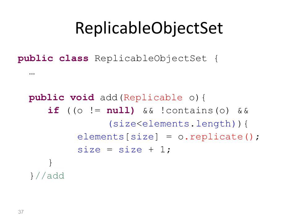ReplicableObjectSet public class ReplicableObjectSet { … public void add(Replicable o){ if ((o != null) && !contains(o) && (size<elements.length)){ elements[size] = o.replicate(); size = size + 1; } }//add 37