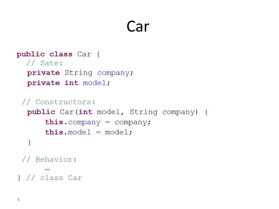 Car public class Car { // Sate: private String company; private int model; // Constructors: public Car(int model, String company) { this.company = company; this.model = model; } // Behavior: … } // class Car 4