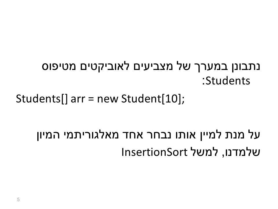 נתבונן במערך של מצביעים לאוביקטים מטיפוס Students: Students[] arr = new Student[10]; על מנת למיין אותו נבחר אחד מאלגוריתמי המיון שלמדנו, למשל InsertionSort 5