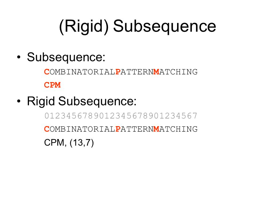 (Rigid) Subsequence Subsequence: COMBINATORIALPATTERNMATCHING CPM Rigid Subsequence: 0123456789012345678901234567 COMBINATORIALPATTERNMATCHING CPM, (13,7)