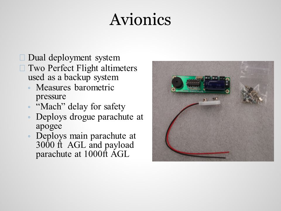  Dual deployment system  Two Perfect Flight altimeters used as a backup system ◦ Measures barometric pressure ◦ Mach delay for safety ◦ Deploys drogue parachute at apogee ◦ Deploys main parachute at 3000 ft AGL and payload parachute at 1000ft AGL Avionics