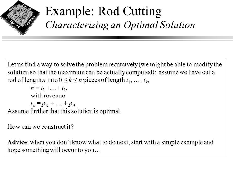 Example: Rod Cutting Characterizing an Optimal Solution Let us find a way to solve the problem recursively (we might be able to modify the solution so that the maximum can be actually computed): assume we have cut a rod of length n into 0 ≤ k ≤ n pieces of length i 1, …, i k, n = i 1 +…+ i k, with revenue r n = p i1 + … + p ik Assume further that this solution is optimal.