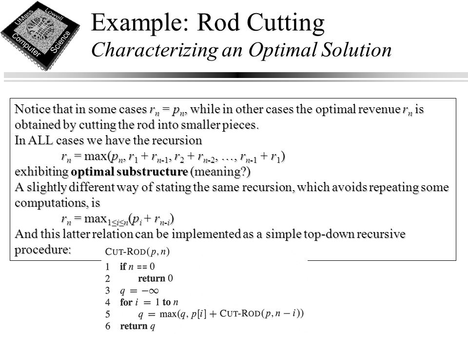 Example: Rod Cutting Characterizing an Optimal Solution Notice that in some cases r n = p n, while in other cases the optimal revenue r n is obtained by cutting the rod into smaller pieces.