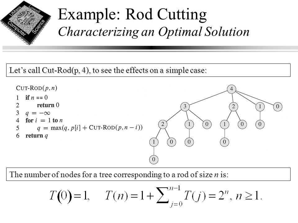 Example: Rod Cutting Characterizing an Optimal Solution Let's call Cut-Rod(p, 4), to see the effects on a simple case: The number of nodes for a tree corresponding to a rod of size n is: