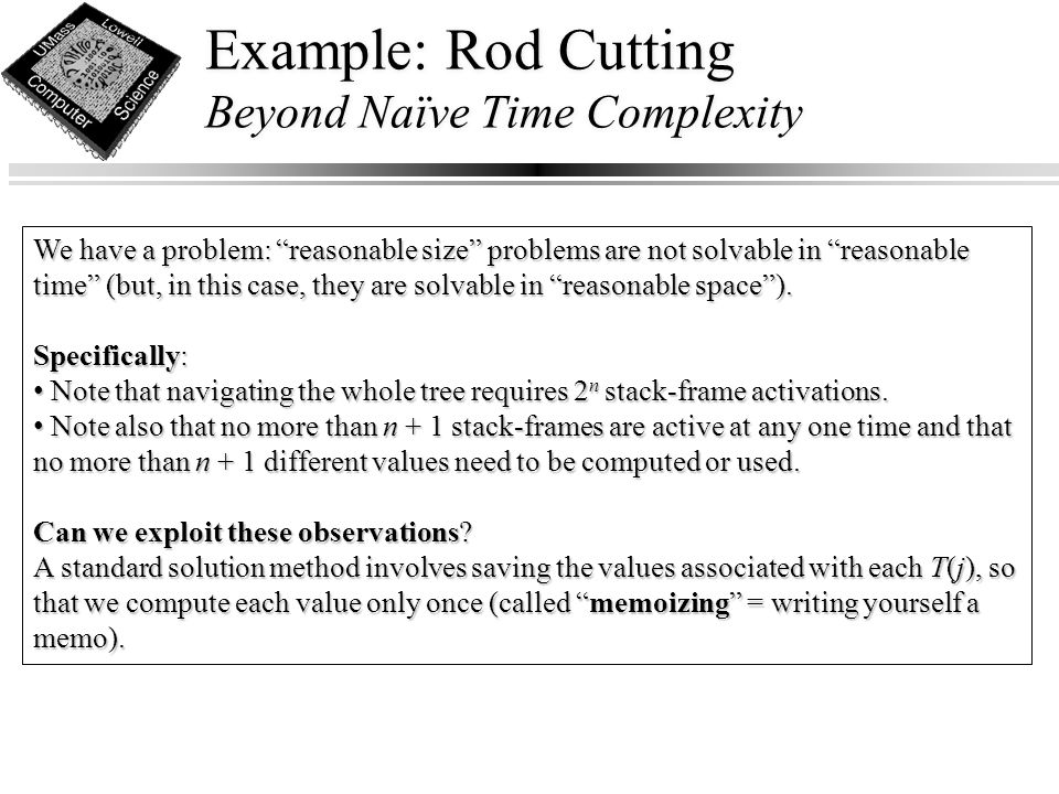 Example: Rod Cutting Beyond Naïve Time Complexity We have a problem: reasonable size problems are not solvable in reasonable time (but, in this case, they are solvable in reasonable space ).