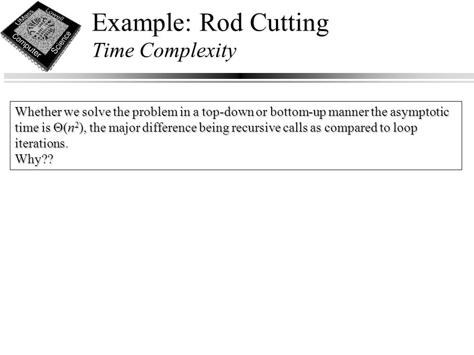 Example: Rod Cutting Time Complexity Whether we solve the problem in a top-down or bottom-up manner the asymptotic time is Θ(n 2 ), the major difference being recursive calls as compared to loop iterations.