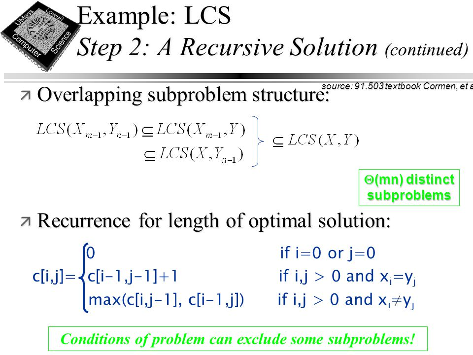 Example: LCS Step 2: A Recursive Solution (continued) ä Overlapping subproblem structure: ä Recurrence for length of optimal solution: Conditions of problem can exclude some subproblems.