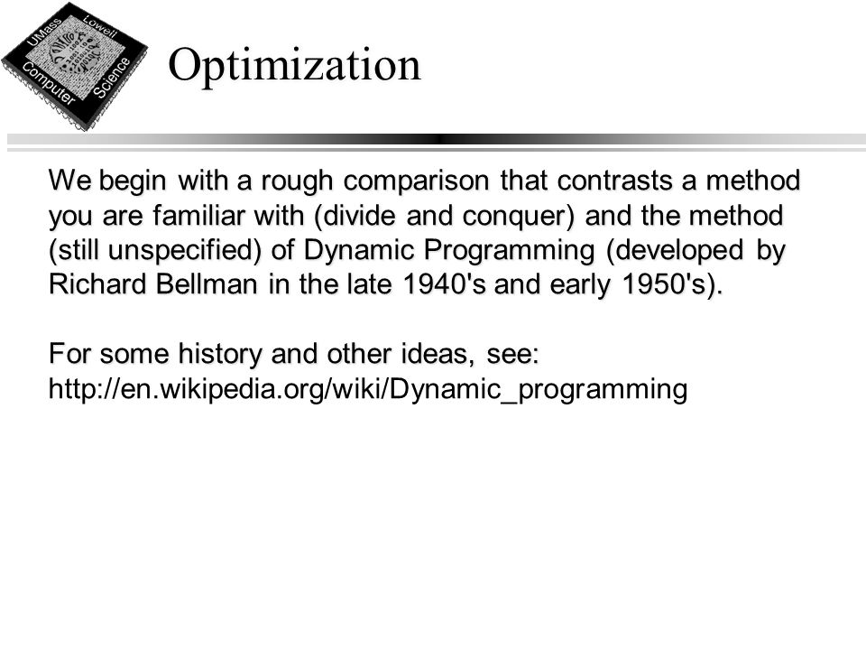Optimization We begin with a rough comparison that contrasts a method you are familiar with (divide and conquer) and the method (still unspecified) of Dynamic Programming (developed by Richard Bellman in the late 1940 s and early 1950 s).