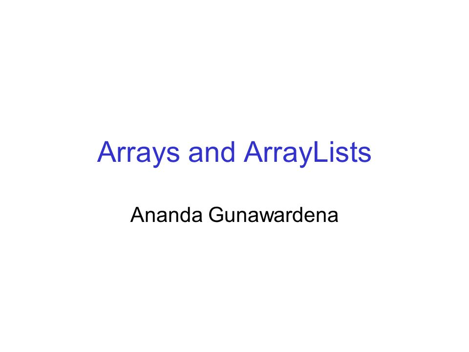Arrays and ArrayLists Ananda Gunawardena