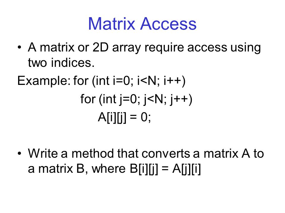 Matrix Access A matrix or 2D array require access using two indices. Example: for (int i=0; i<N; i++) for (int j=0; j<N; j++) A[i][j] = 0; Write a met