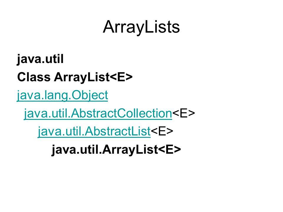 ArrayLists java.util Class ArrayList java.lang.Object java.util.AbstractCollection java.util.AbstractList java.util.ArrayList
