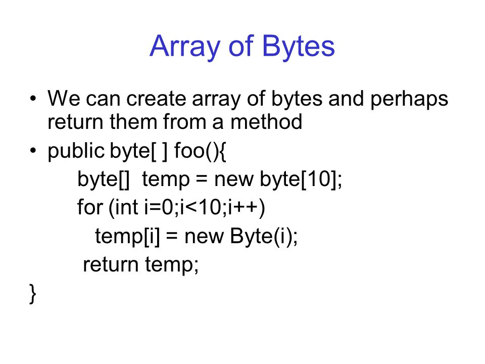 Array of Bytes We can create array of bytes and perhaps return them from a method public byte[ ] foo(){ byte[] temp = new byte[10]; for (int i=0;i<10;