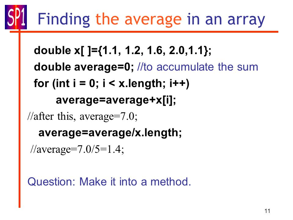 11 Finding the average in an array double x[ ]={1.1, 1.2, 1.6, 2.0,1.1}; double average=0; //to accumulate the sum for (int i = 0; i < x.length; i++) average=average+x[i]; //after this, average=7.0; average=average/x.length; //average=7.0/5=1.4; Question: Make it into a method.