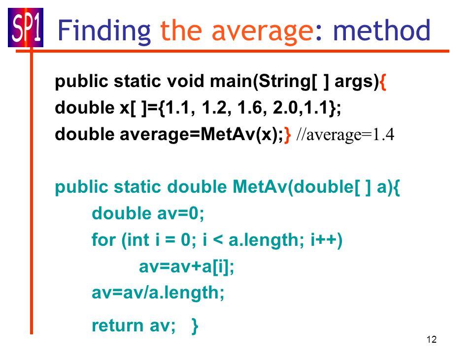 12 Finding the average: method public static void main(String[ ] args){ double x[ ]={1.1, 1.2, 1.6, 2.0,1.1}; double average=MetAv(x);} //average=1.4 public static double MetAv(double[ ] a){ double av=0; for (int i = 0; i < a.length; i++) av=av+a[i]; av=av/a.length; return av; }