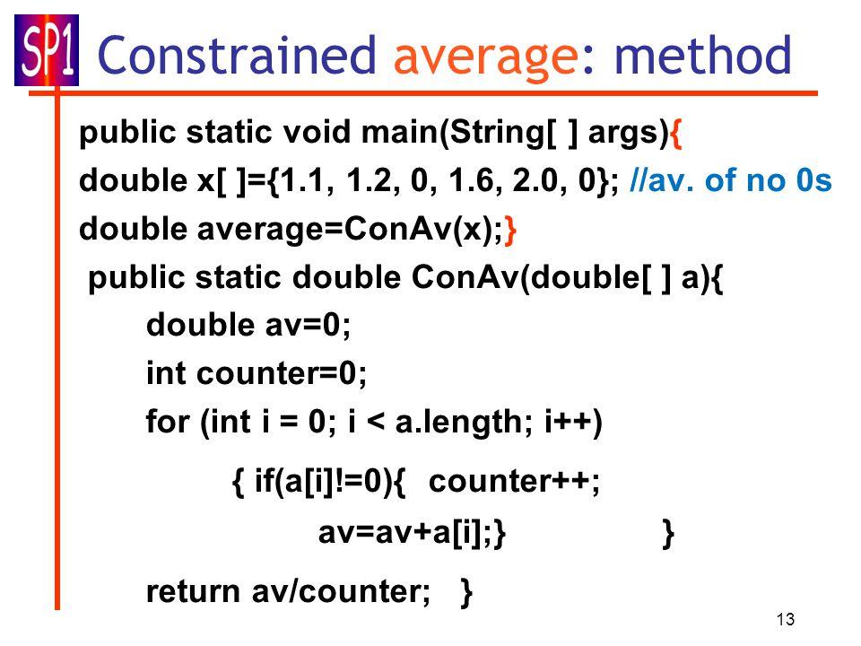 13 Constrained average: method public static void main(String[ ] args){ double x[ ]={1.1, 1.2, 0, 1.6, 2.0, 0}; //av.