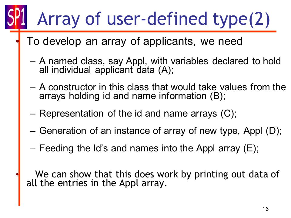 16 Array of user-defined type(2) To develop an array of applicants, we need –A named class, say Appl, with variables declared to hold all individual applicant data (A); –A constructor in this class that would take values from the arrays holding id and name information (B); –Representation of the id and name arrays (C); –Generation of an instance of array of new type, Appl (D); –Feeding the Id's and names into the Appl array (E); We can show that this does work by printing out data of all the entries in the Appl array.