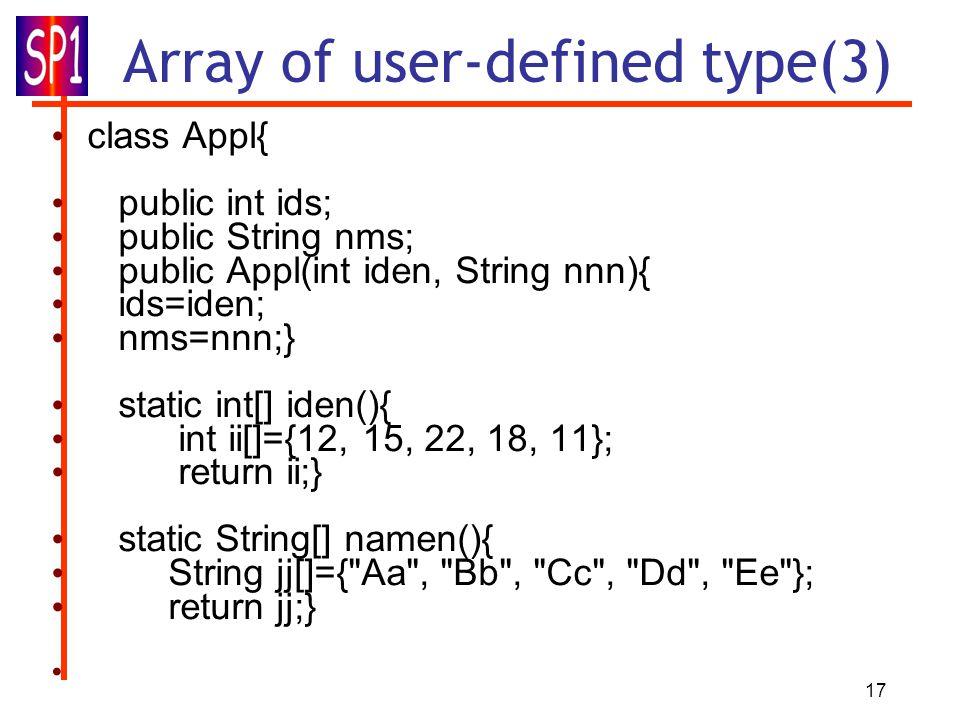 17 Array of user-defined type(3) class Appl{ public int ids; public String nms; public Appl(int iden, String nnn){ ids=iden; nms=nnn;} static int[] iden(){ int ii[]={12, 15, 22, 18, 11}; return ii;} static String[] namen(){ String jj[]={ Aa , Bb , Cc , Dd , Ee }; return jj;}