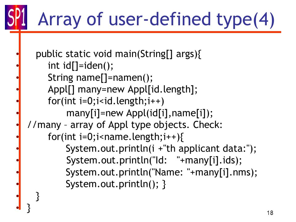 18 Array of user-defined type(4) public static void main(String[] args){ int id[]=iden(); String name[]=namen(); Appl[] many=new Appl[id.length]; for(int i=0;i<id.length;i++) many[i]=new Appl(id[i],name[i]); //many – array of Appl type objects.