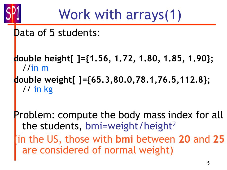 5 Work with arrays(1) Data of 5 students: double height[ ]={1.56, 1.72, 1.80, 1.85, 1.90}; //in m double weight[ ]={65.3,80.0,78.1,76.5,112.8}; // in kg Problem: compute the body mass index for all the students, bmi=weight/height 2 (in the US, those with bmi between 20 and 25 are considered of normal weight)