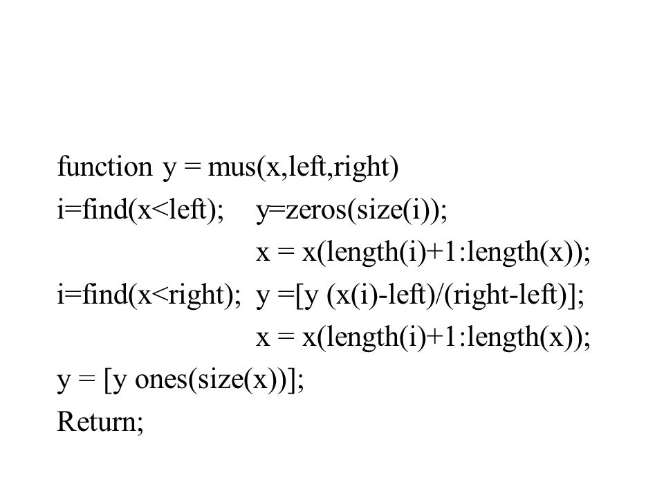 function y = mus(x,left,right) i=find(x<left);y=zeros(size(i)); x = x(length(i)+1:length(x)); i=find(x<right);y =[y (x(i)-left)/(right-left)]; x = x(length(i)+1:length(x)); y = [y ones(size(x))]; Return;